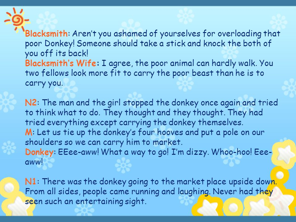 Blacksmith: Aren't you ashamed of yourselves for overloading that poor Donkey! Someone should take a stick and knock the both of you off its back!