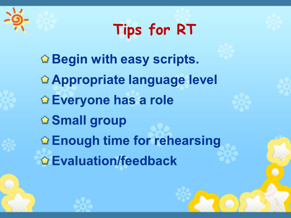 Tips for RT Begin with easy scripts. Appropriate language level