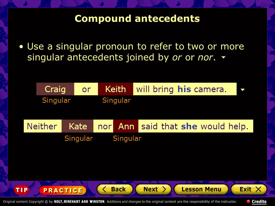 Compound antecedents Use a singular pronoun to refer to two or more singular antecedents joined by or or nor.