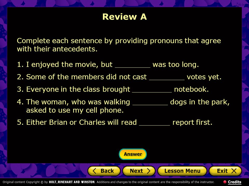 Review A Complete each sentence by providing pronouns that agree with their antecedents. I enjoyed the movie, but ________ was too long.