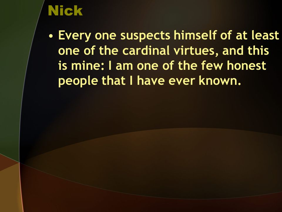 Nick Every one suspects himself of at least one of the cardinal virtues, and this is mine: I am one of the few honest people that I have ever known.