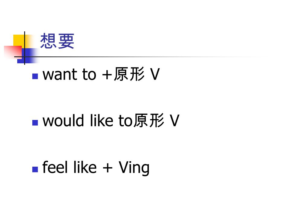 想要 want to +原形 V would like to原形 V feel like + Ving