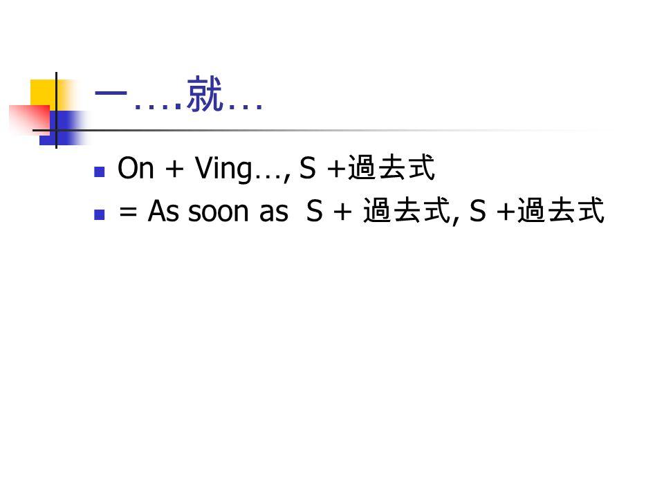 一….就… On + Ving…, S +過去式 = As soon as S + 過去式, S +過去式