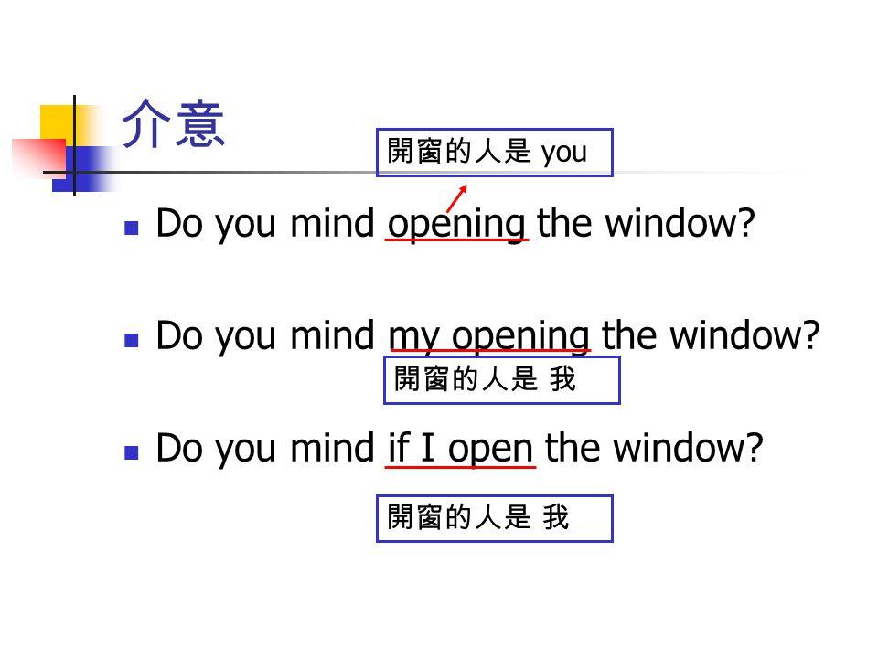 介意 Do you mind opening the window Do you mind my opening the window