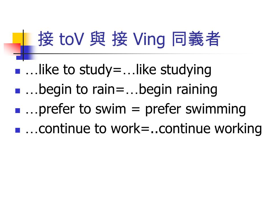 接 toV 與 接 Ving 同義者 …like to study=…like studying