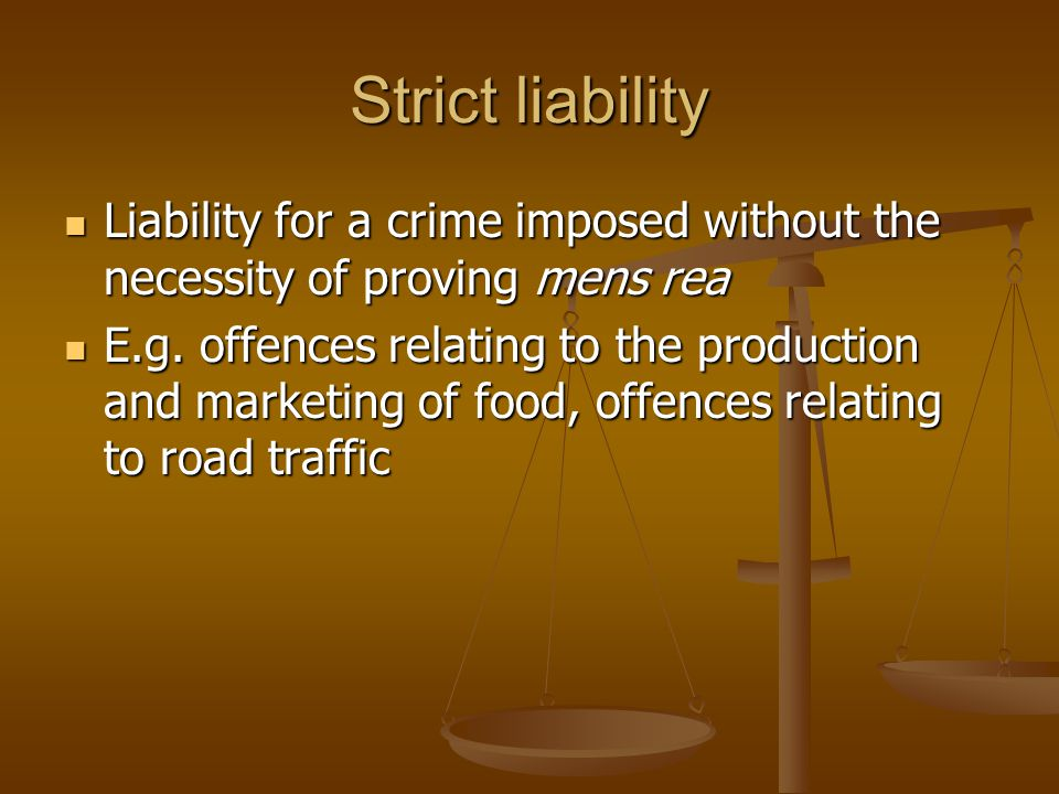 Strict liability Liability for a crime imposed without the necessity of proving mens rea.