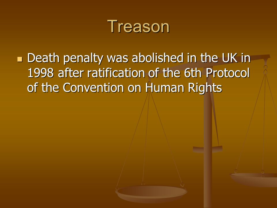 Treason Death penalty was abolished in the UK in 1998 after ratification of the 6th Protocol of the Convention on Human Rights.