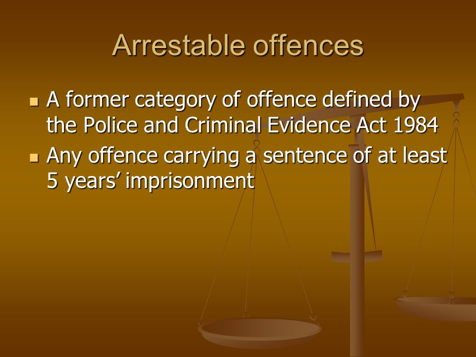 Arrestable offences A former category of offence defined by the Police and Criminal Evidence Act 1984.
