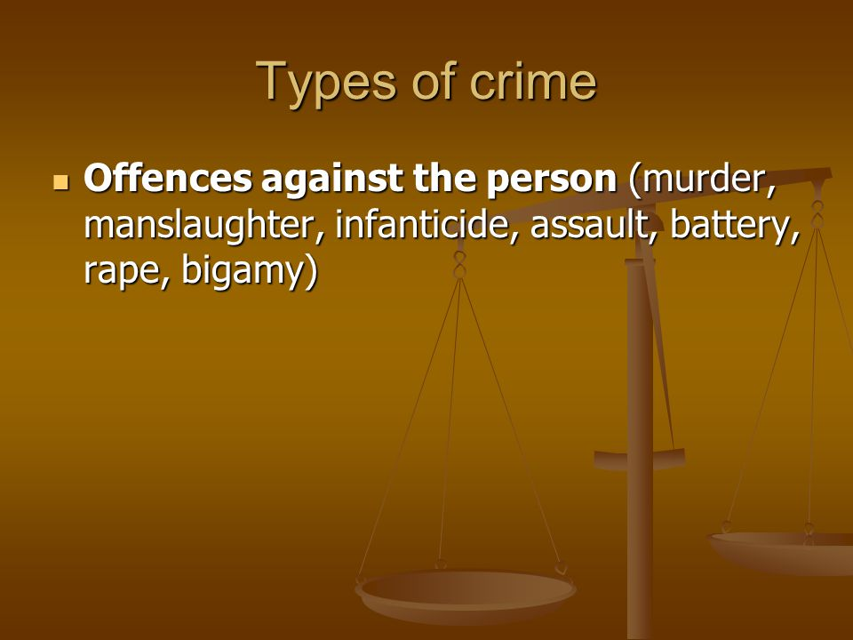 Types of crime Offences against the person (murder, manslaughter, infanticide, assault, battery, rape, bigamy)