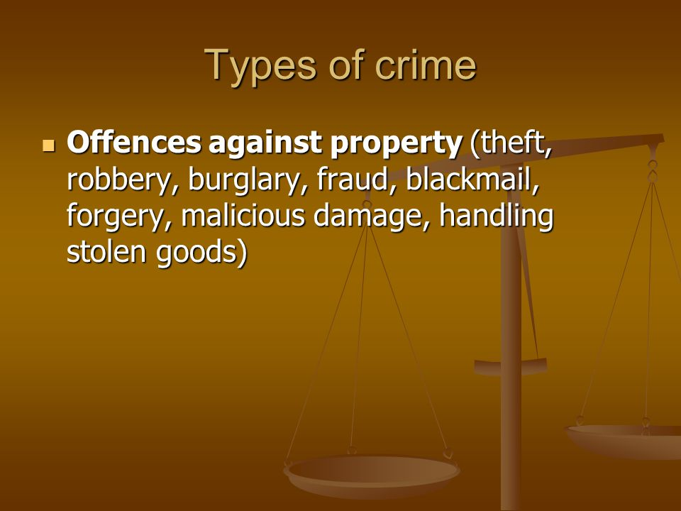 Types of crime Offences against property (theft, robbery, burglary, fraud, blackmail, forgery, malicious damage, handling stolen goods)
