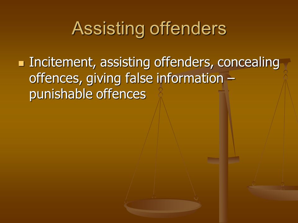 Assisting offenders Incitement, assisting offenders, concealing offences, giving false information – punishable offences.