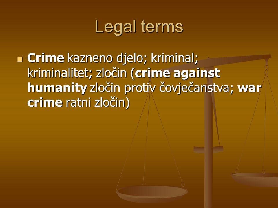 Legal terms Crime kazneno djelo; kriminal; kriminalitet; zločin (crime against humanity zločin protiv čovječanstva; war crime ratni zločin)