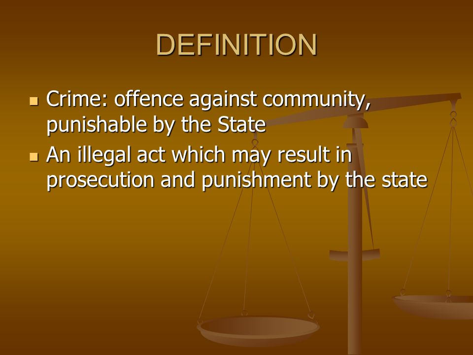 DEFINITION Crime: offence against community, punishable by the State