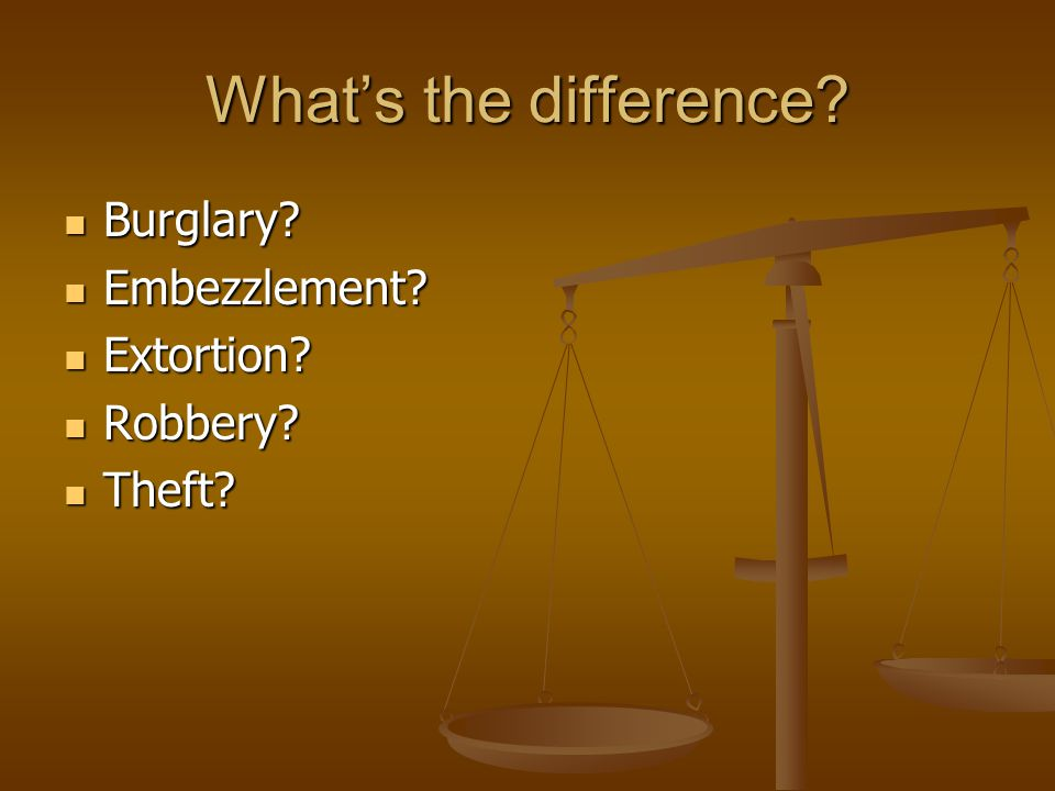 What's the difference Burglary Embezzlement Extortion Robbery
