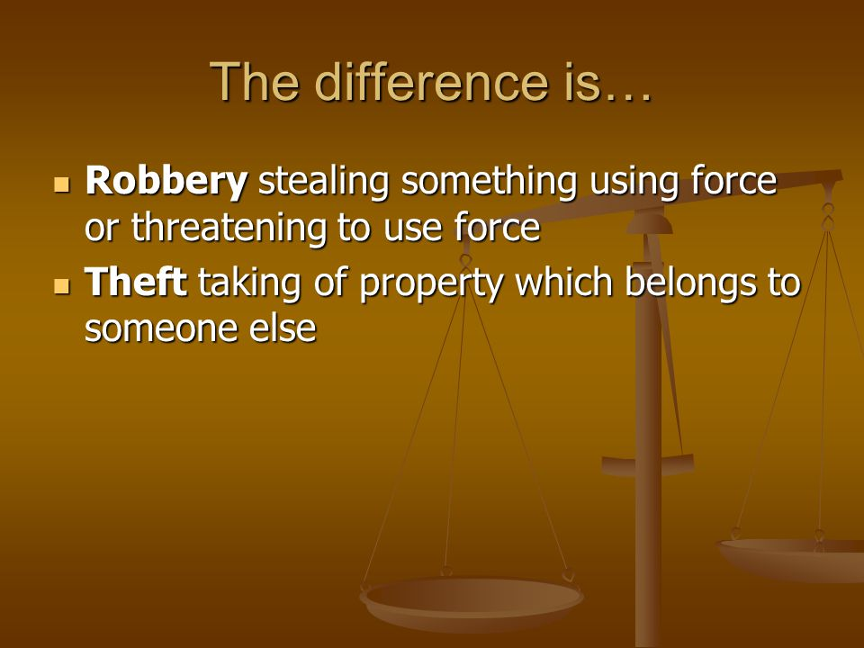 The difference is… Robbery stealing something using force or threatening to use force.