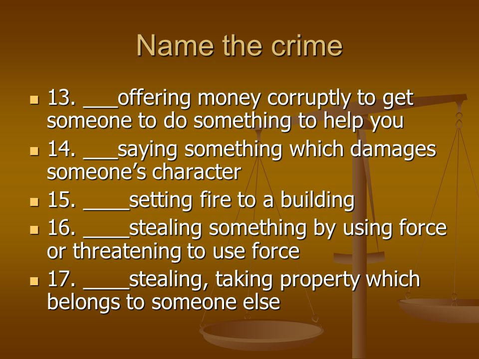 Name the crime 13. ___offering money corruptly to get someone to do something to help you. 14. ___saying something which damages someone's character.