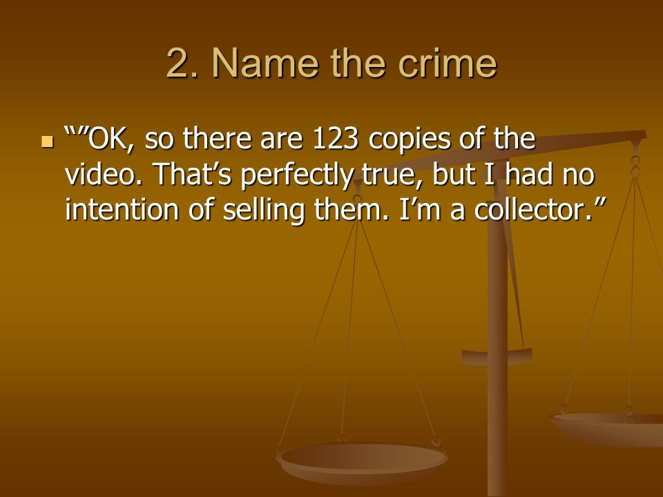 2. Name the crime OK, so there are 123 copies of the video.