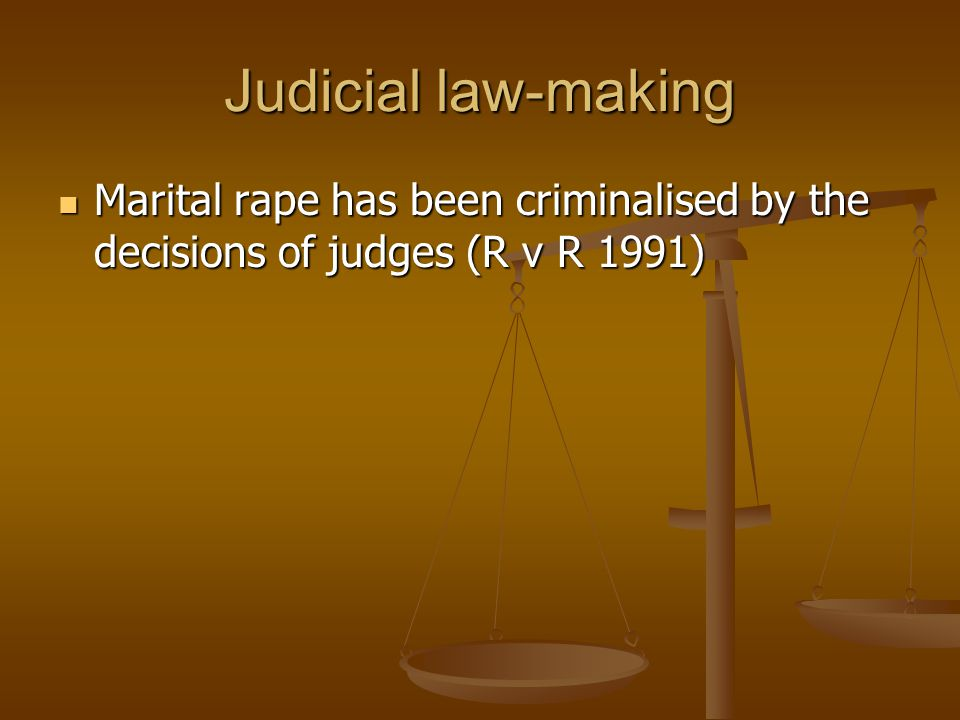Judicial law-making Marital rape has been criminalised by the decisions of judges (R v R 1991)