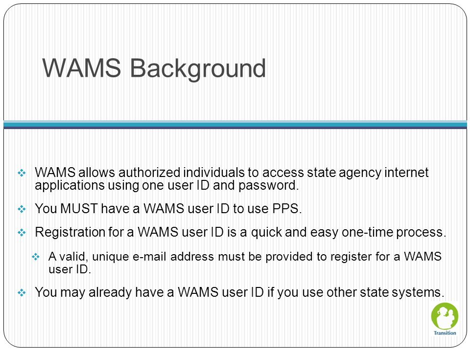 WAMS Background WAMS allows authorized individuals to access state agency internet applications using one user ID and password.