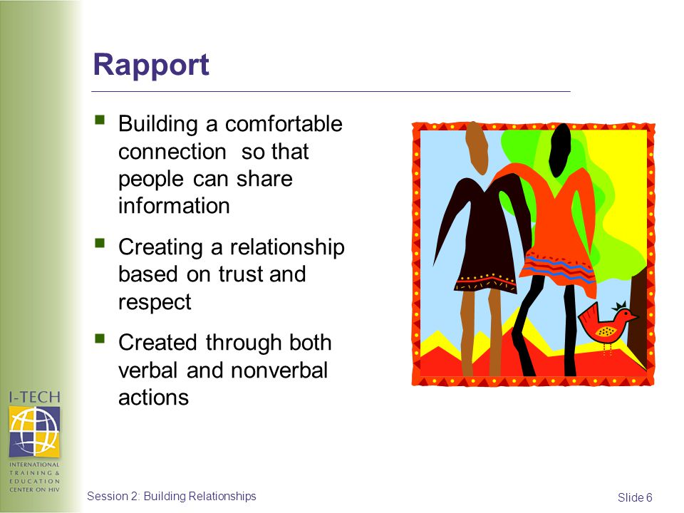 Rapport Building a comfortable connection so that people can share information. Creating a relationship based on trust and respect.