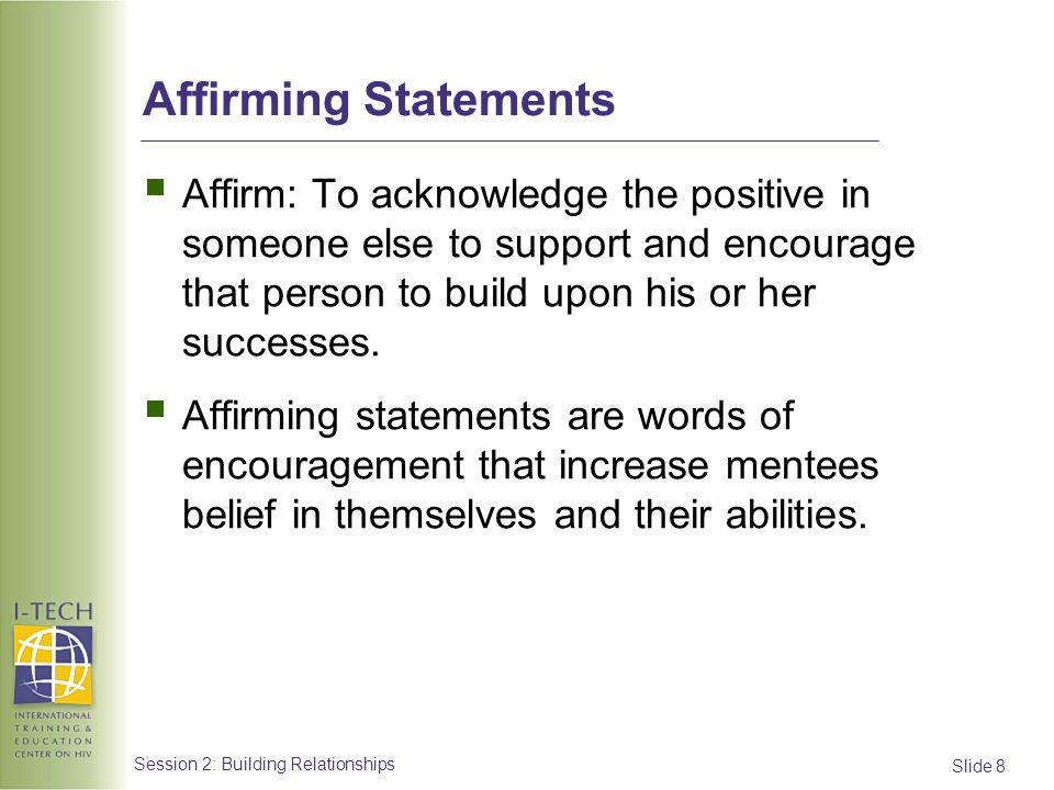 Affirming Statements Affirm: To acknowledge the positive in someone else to support and encourage that person to build upon his or her successes.