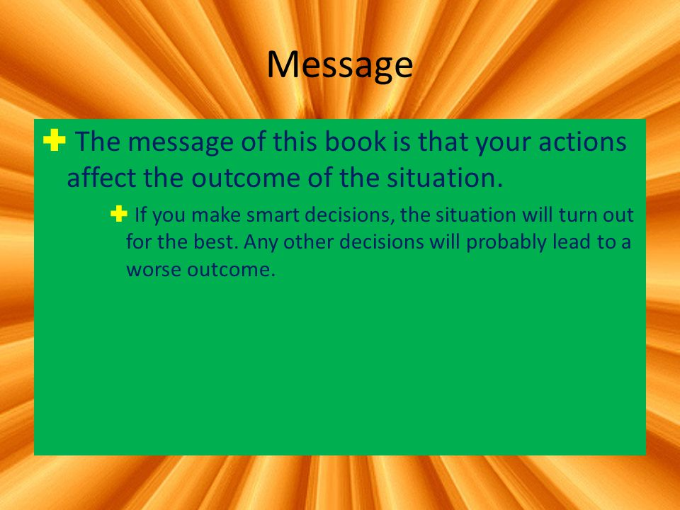Message The message of this book is that your actions affect the outcome of the situation.