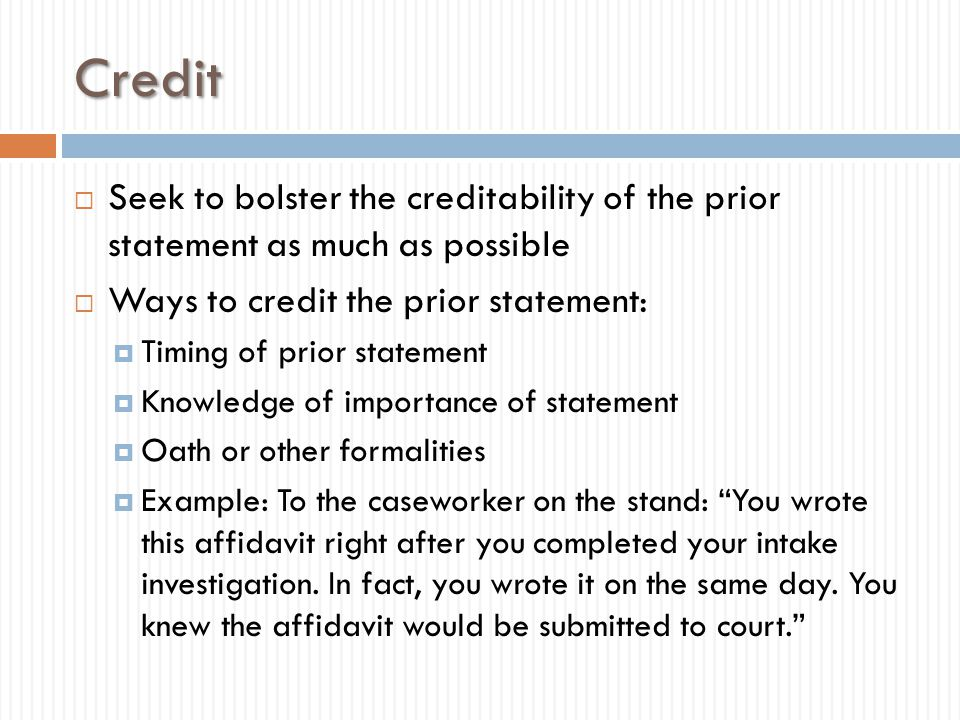 Credit Seek to bolster the creditability of the prior statement as much as possible. Ways to credit the prior statement:
