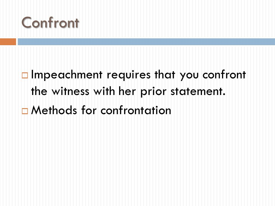 Confront Impeachment requires that you confront the witness with her prior statement.