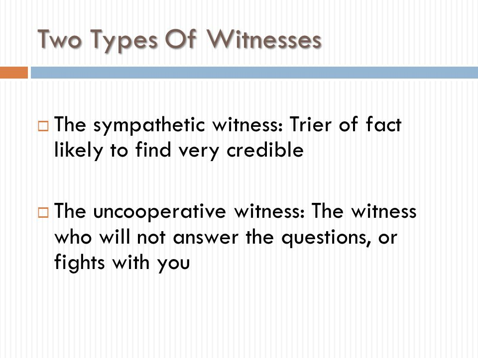 Two Types Of Witnesses The sympathetic witness: Trier of fact likely to find very credible.