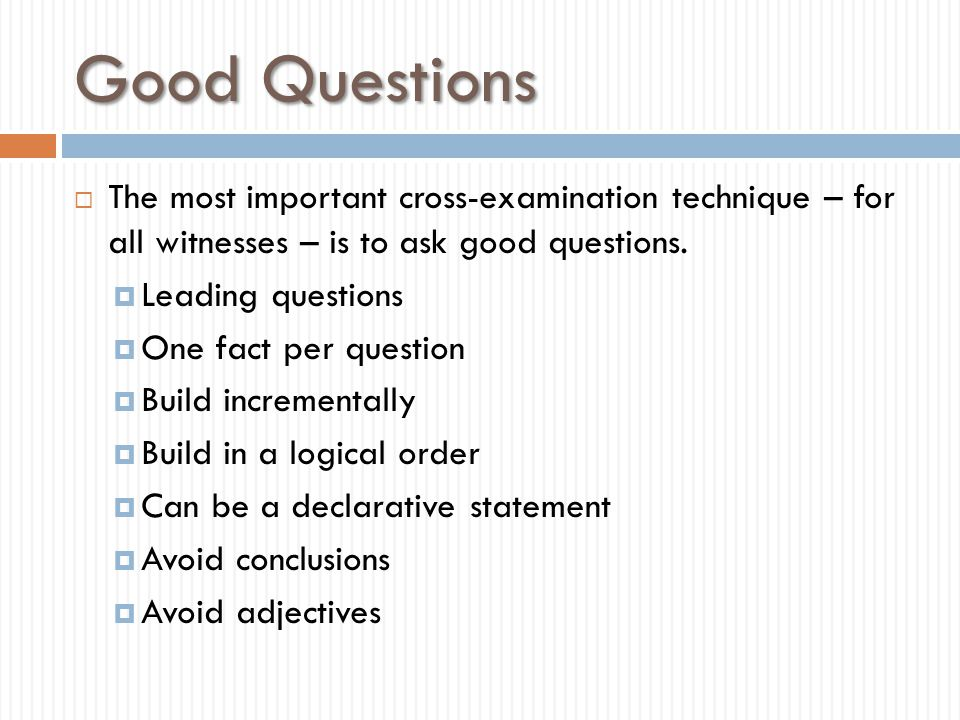 Good Questions The most important cross-examination technique – for all witnesses – is to ask good questions.
