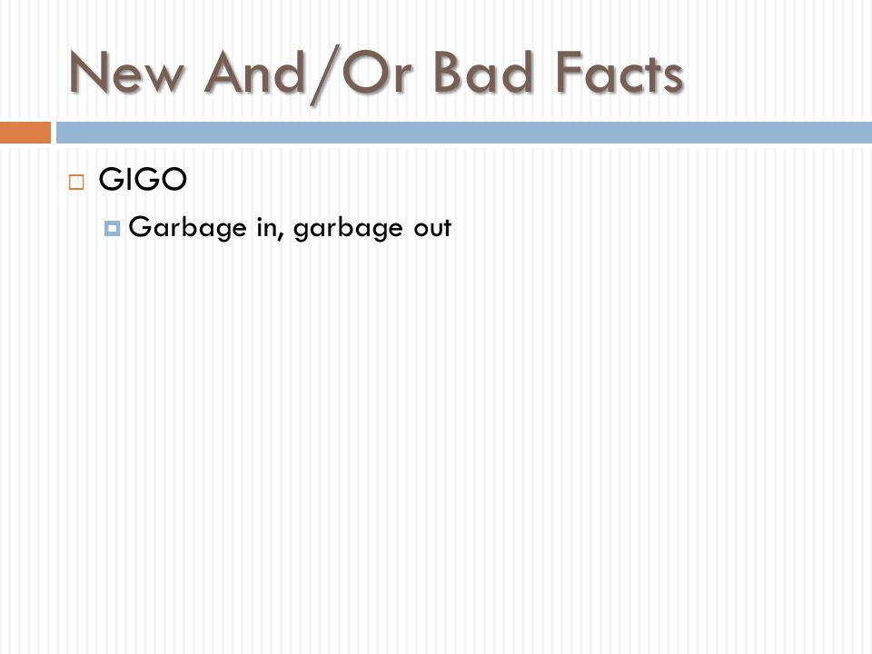 New And/Or Bad Facts GIGO Garbage in, garbage out