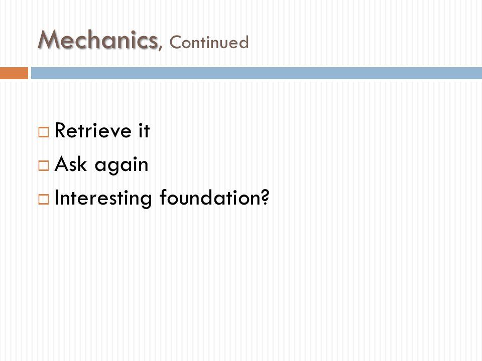 Mechanics, Continued Retrieve it Ask again Interesting foundation