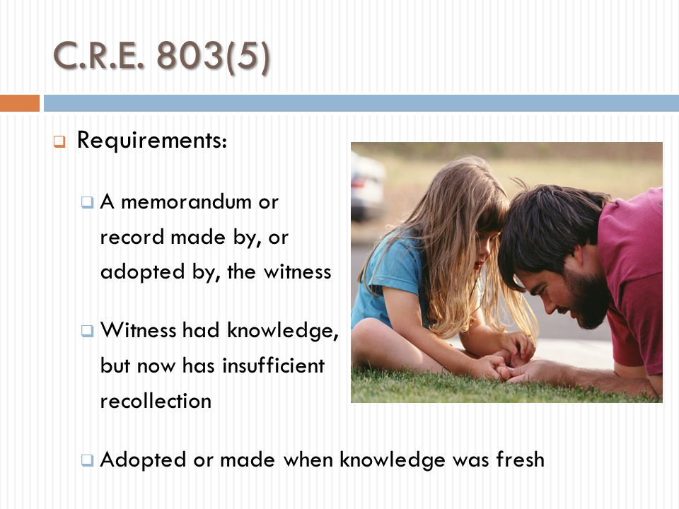 C.R.E. 803(5) Requirements: A memorandum or record made by, or