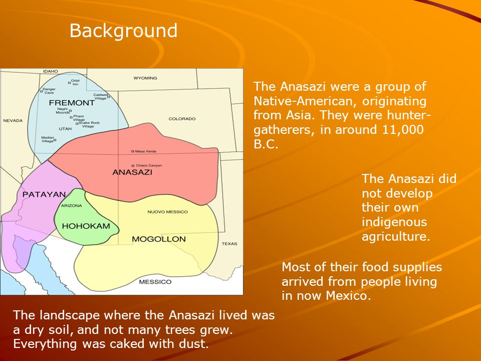 Background The Anasazi were a group of Native-American, originating from Asia. They were hunter-gatherers, in around 11,000 B.C.