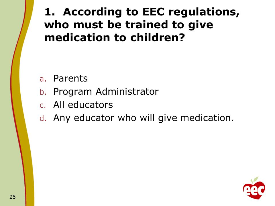 1. According to EEC regulations, who must be trained to give medication to children