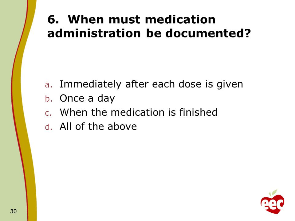 6. When must medication administration be documented
