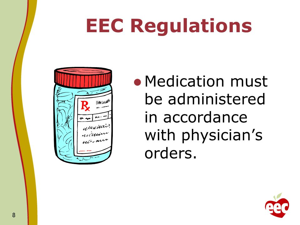 EEC Regulations Medication must be administered in accordance with physician's orders.