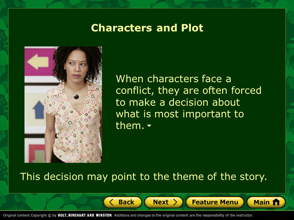 Characters and Plot When characters face a conflict, they are often forced to make a decision about what is most important to them.