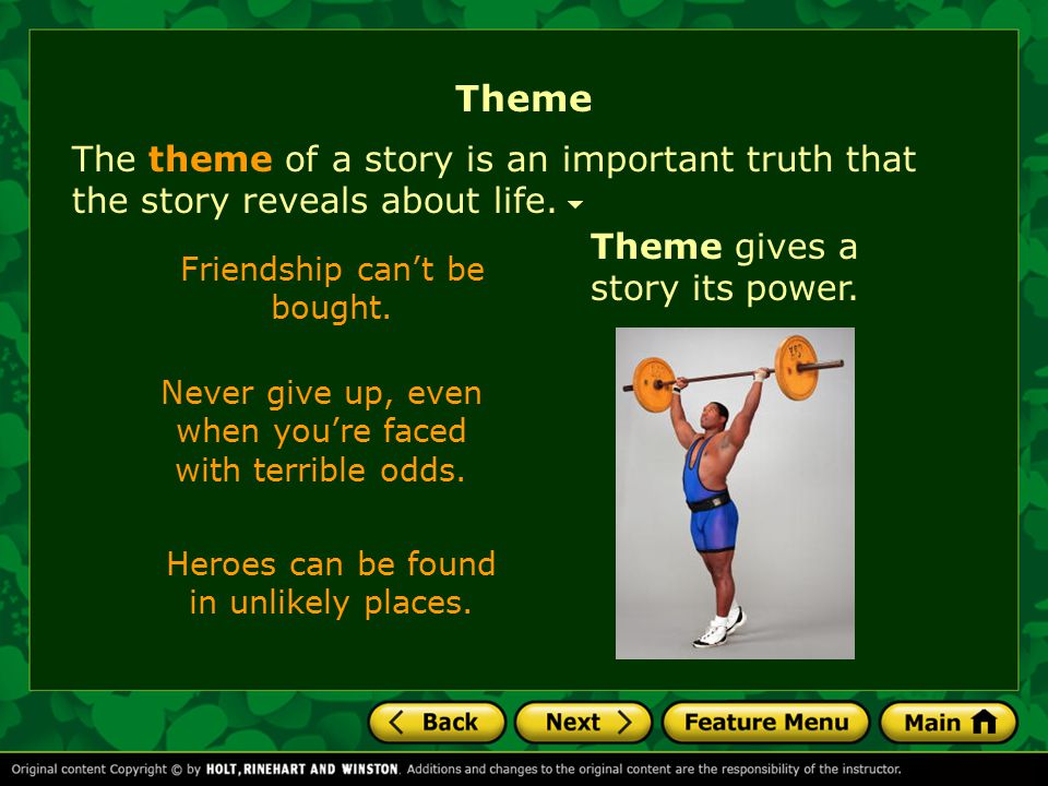 Theme The theme of a story is an important truth that the story reveals about life. Theme gives a story its power.