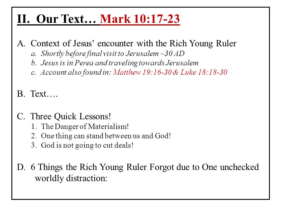 II. Our Text… Mark 10:17-23 A. Context of Jesus' encounter with the Rich Young Ruler. a. Shortly before final visit to Jerusalem ~30 AD.