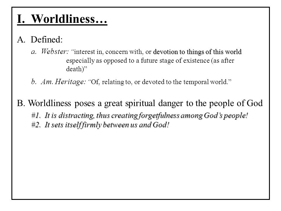 I. Worldliness… A. Defined: