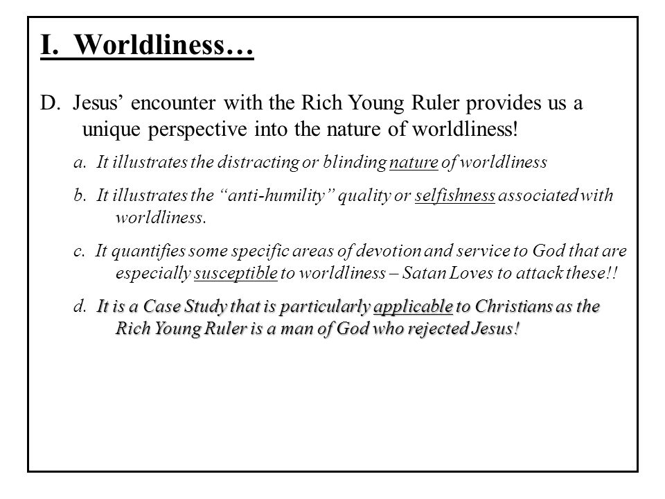 I. Worldliness… D. Jesus' encounter with the Rich Young Ruler provides us a unique perspective into the nature of worldliness!