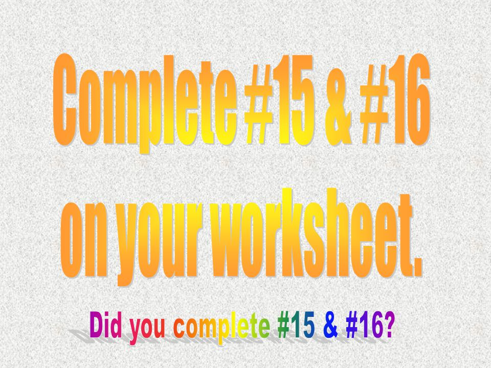 Complete #15 & #16 on your worksheet. Did you complete #15 & #16