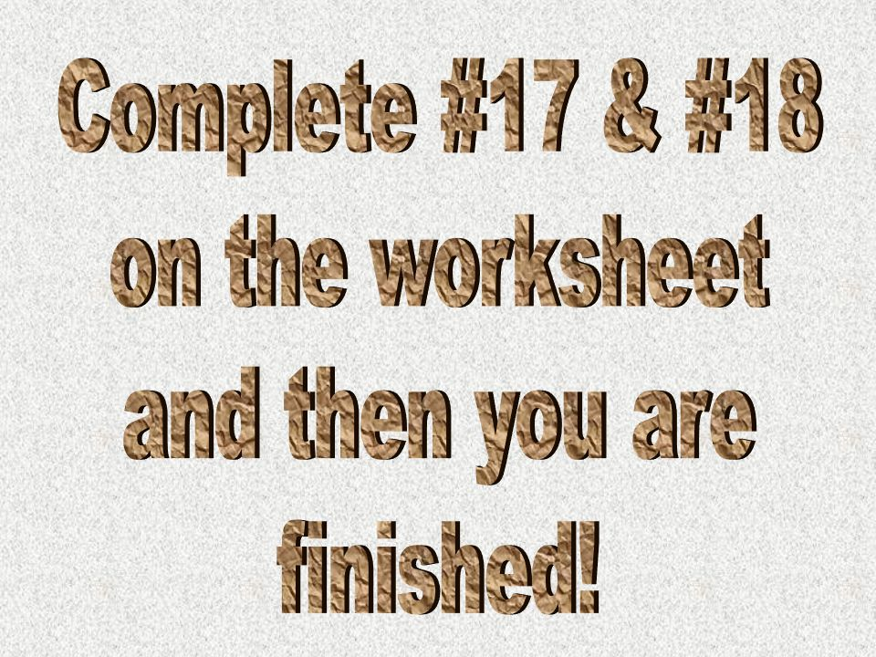 Complete #17 & #18 on the worksheet and then you are finished!