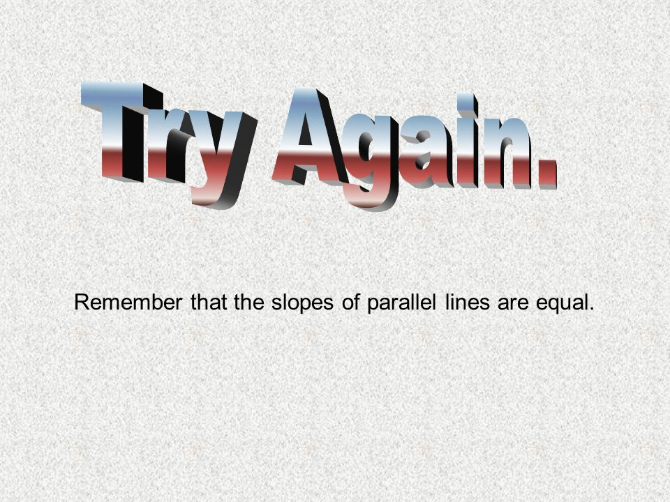 Try Again. Remember that the slopes of parallel lines are equal.