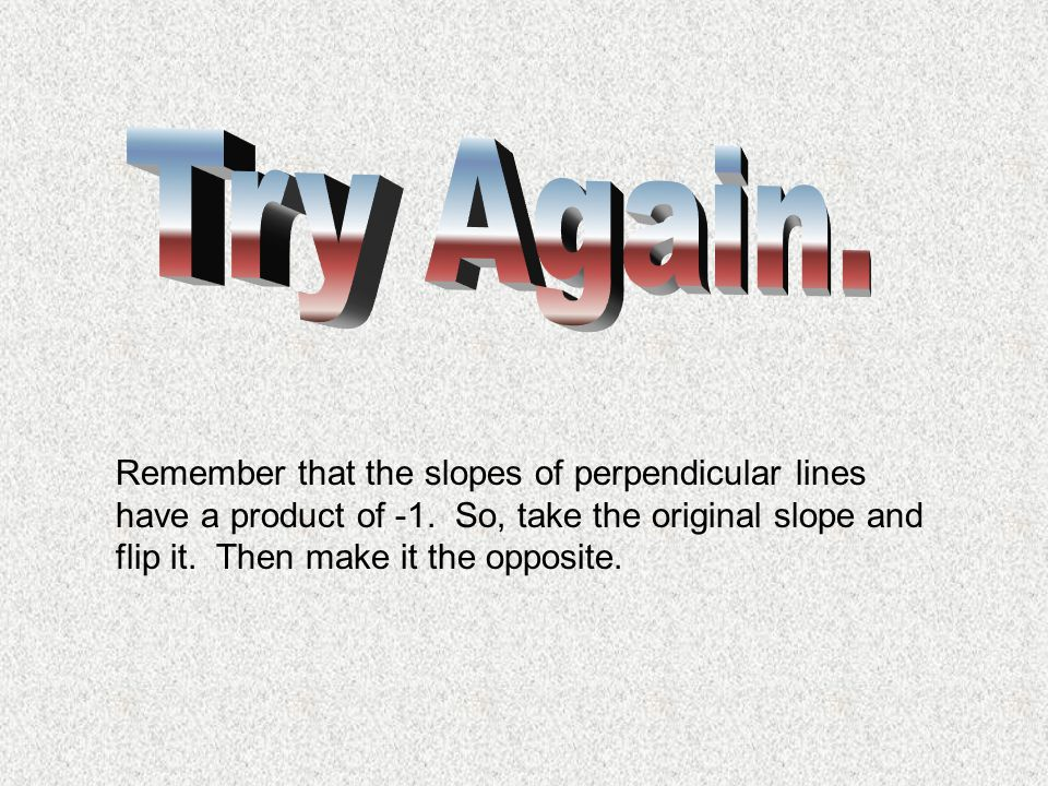 Try Again. Remember that the slopes of perpendicular lines