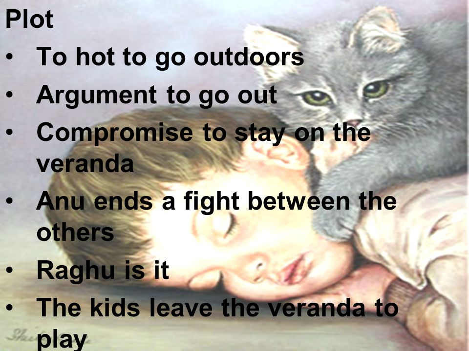 Plot To hot to go outdoors. Argument to go out. Compromise to stay on the veranda. Anu ends a fight between the others.