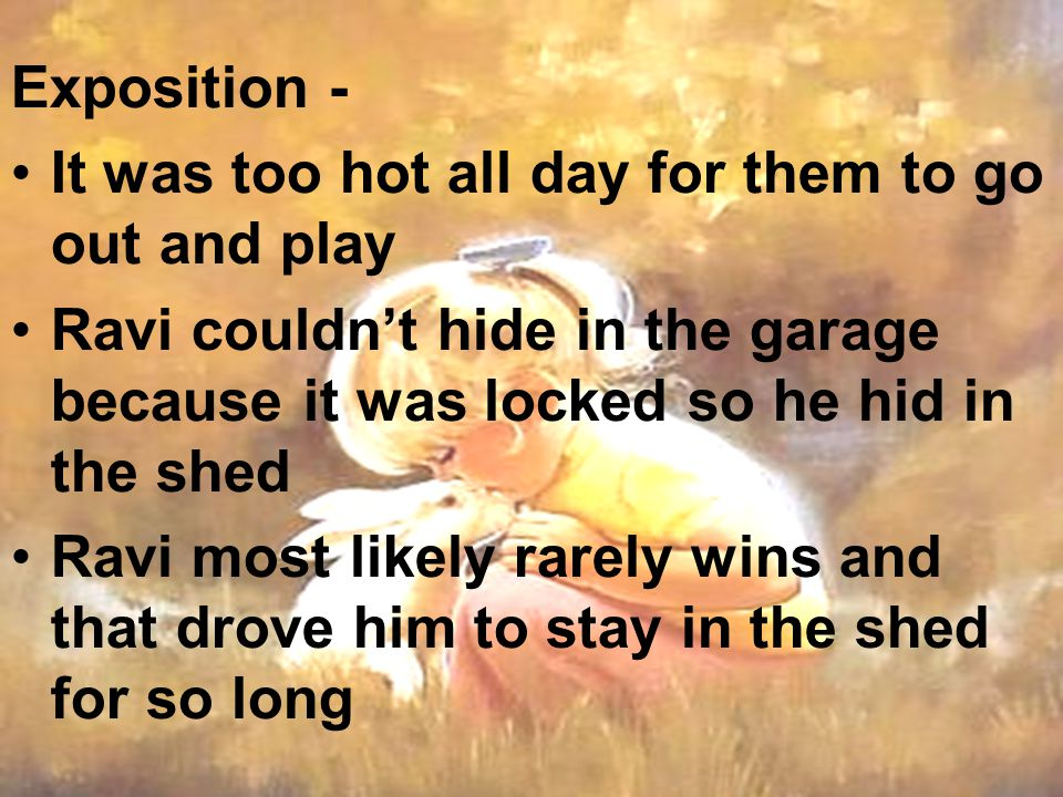 Exposition - It was too hot all day for them to go out and play. Ravi couldn't hide in the garage because it was locked so he hid in the shed.