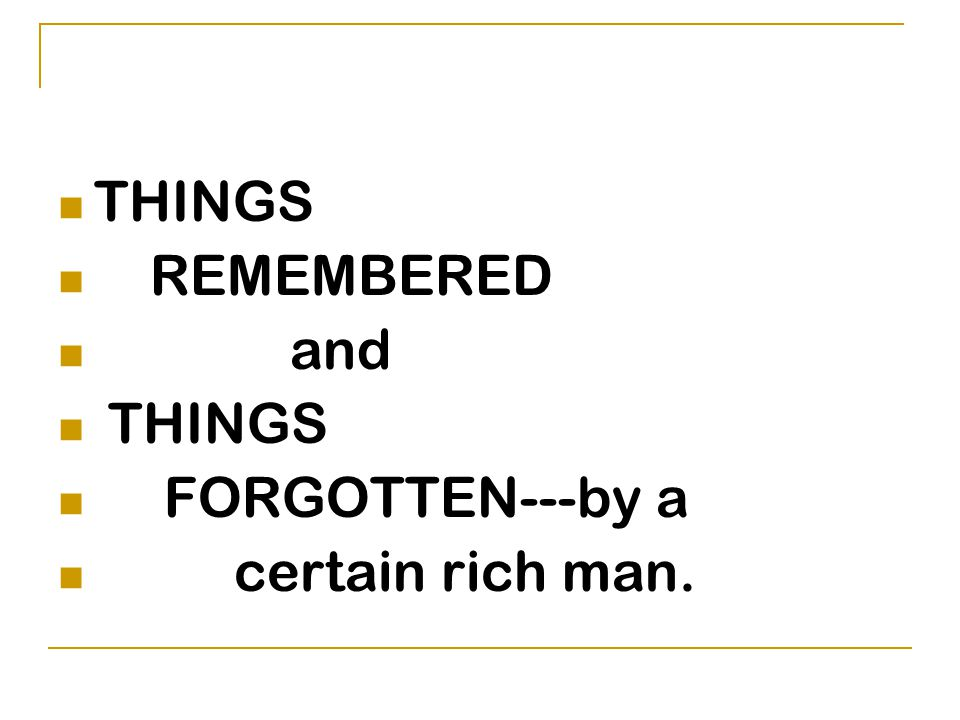 THINGS REMEMBERED and FORGOTTEN---by a certain rich man.