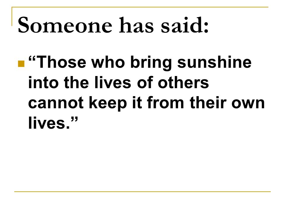 Someone has said: Those who bring sunshine into the lives of others cannot keep it from their own lives.